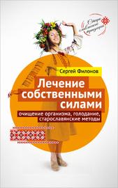 Лечение собственными силами: очищение организма, голодание, старославянские методы (Сергей Филонов)